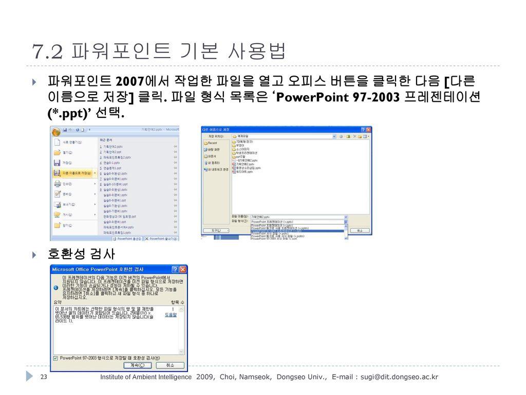 7.2 파워포인트 기본 사용법 파워포인트 2007에서 작업한 파일을 열고 오피스 버튼을 클릭한 다음 [다른 이름으로 저장] 클릭. 파일 형식 목록은 'PowerPoint 97-2003 프레젠테이션 (*.ppt)' 선택.